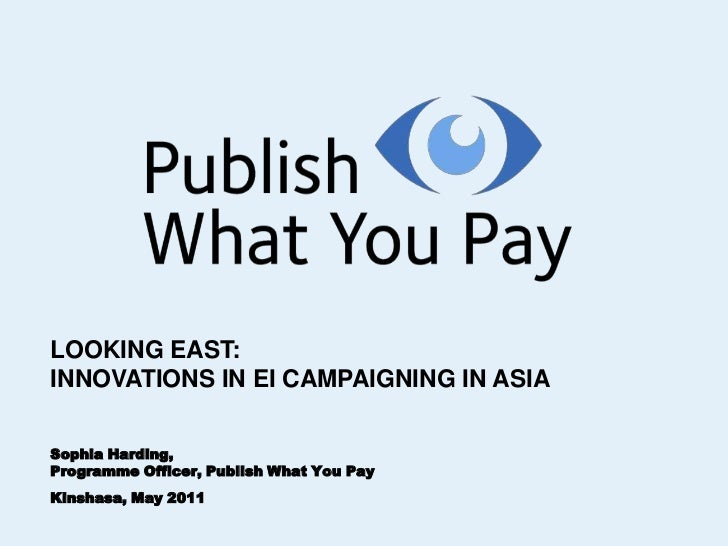 LOOKING EAST:<br />INNOVATIONS IN EI CAMPAIGNING IN ASIA<br />Sophia Harding, <br />Programme Officer, Publish What You Pa...