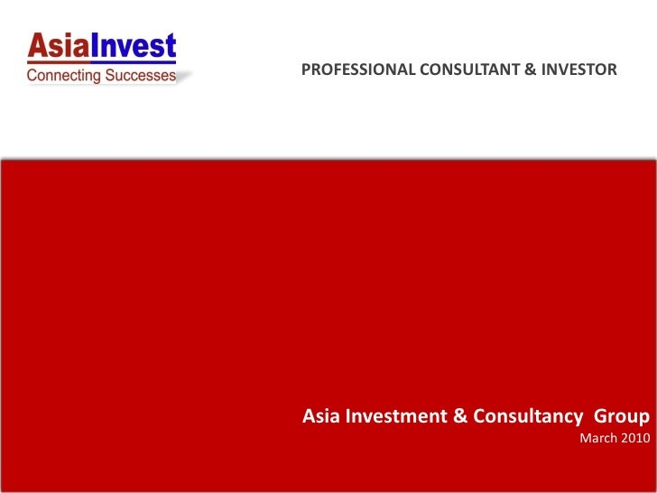 PROFESSIONAL CONSULTANT & INVESTOR     Asia Investment & Consultancy Group                              March 2010