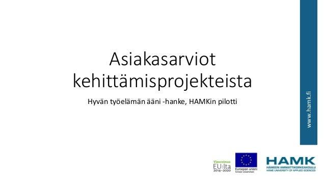 www.hamk.fi Asiakasarviot kehittämisprojekteista Hyvän työelämän ääni -hanke, HAMKin pilotti