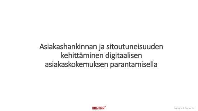Copyright © Dagmar Oy  Asiakashankinnan ja sitoutuneisuuden  kehittäminen digitaalisen  asiakaskokemuksen parantamisella