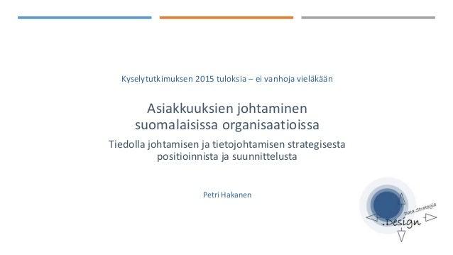 Kyselytutkimuksen 2015 tuloksia – ei vanhoja vieläkään Asiakkuuksien johtaminen suomalaisissa organisaatioissa Tiedolla jo...