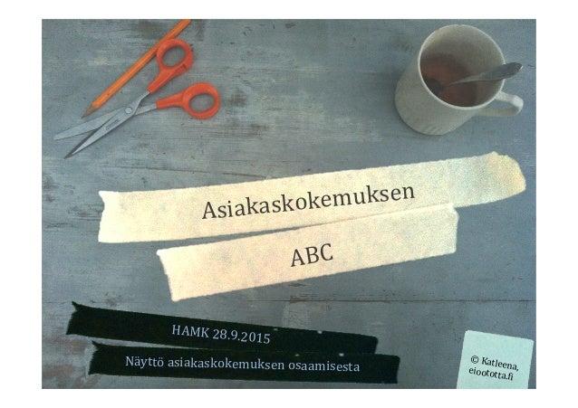 Asiakaskokemuksen   ABC   HAMK  28.9.2015   ©  Katleena,  eioototta.<i   Näyttö  asiakaskokemuksen  osaa...