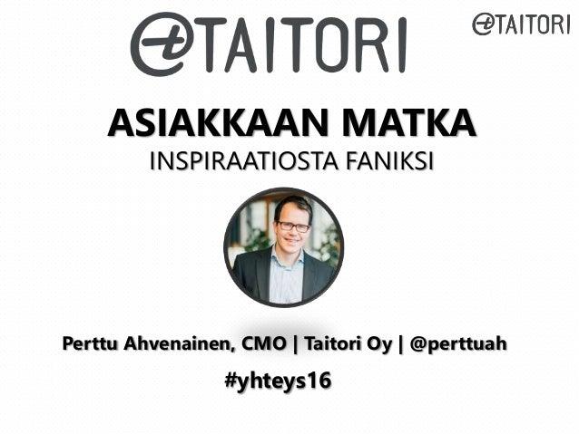 ASIAKKAAN MATKA INSPIRAATIOSTA FANIKSI #yhteys16 Perttu Ahvenainen, CMO | Taitori Oy | @perttuah