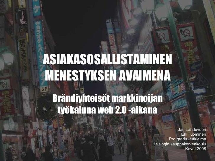ASIAKASOSALLISTAMINEN MENESTYKSEN AVAIMENA Brändiyhteisöt markkinoijan työkaluna web 2.0 -aikana Jari Lähdevuori Elli Tuom...