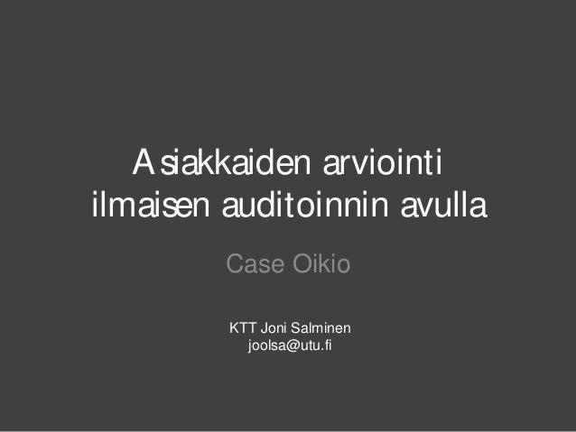 Asiakkaiden arviointi ilmaisen auditoinnin avulla Case Oikio KTT Joni Salminen joolsa@utu.fi