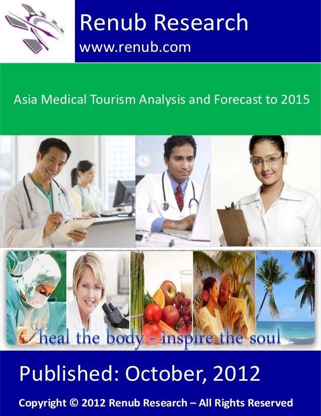 Asia Medical Tourism Analysis and Forecast to 2015Renub Researchwww.renub.comPublished: October, 2012Copyright © 2012 Renu...