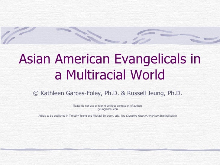 Asian American Evangelicals in a Multiracial World ©  Kathleen Garces-Foley, Ph.D. & Russell Jeung, Ph.D. Please do not us...