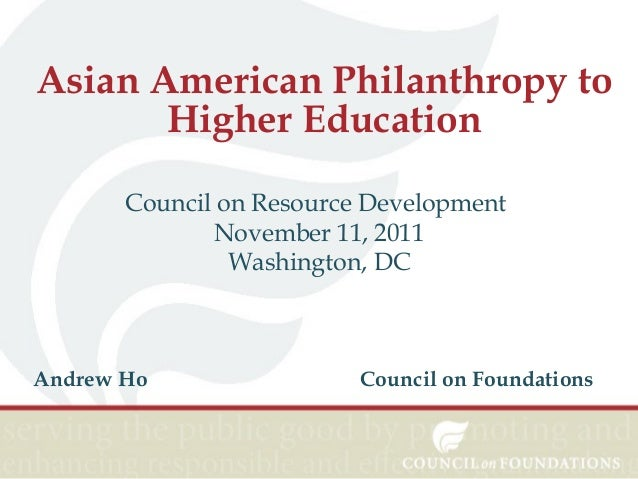 Asian American Philanthropy to Higher Education Council on Resource Development November 11, 2011 Washington, DC  Andrew H...