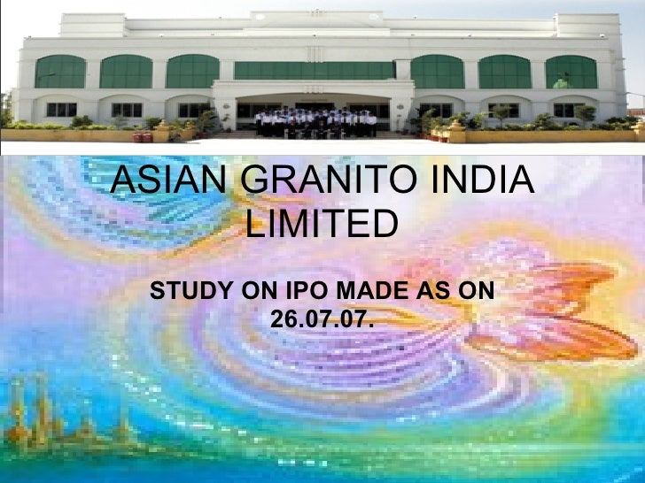 ASIAN GRANITO INDIA LIMITED STUDY ON IPO MADE AS ON 26.07.07.