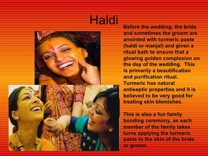Haldi Before the wedding, the bride and sometimes the groom are anointed with turmeric paste (haldi or manjal) and given a...