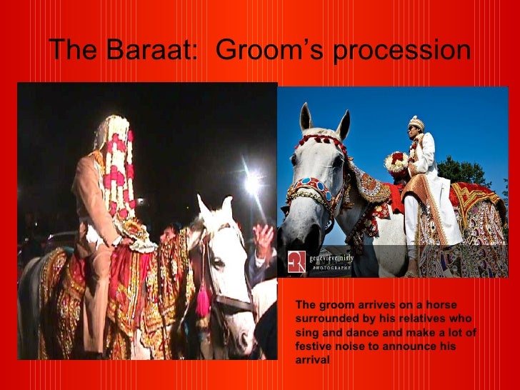 The Baraat:  Groom's procession The groom arrives on a horse surrounded by his relatives who sing and dance and make a lot...