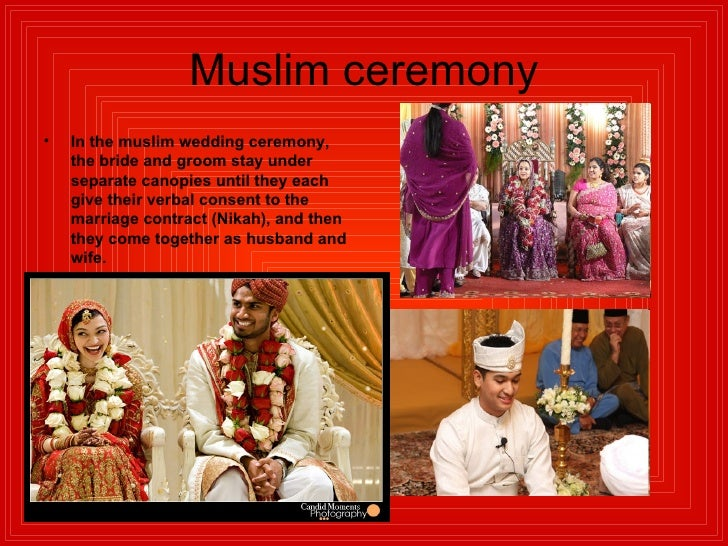 Muslim ceremony <ul><li>In the muslim wedding ceremony, the bride and groom stay under separate canopies until they each g...