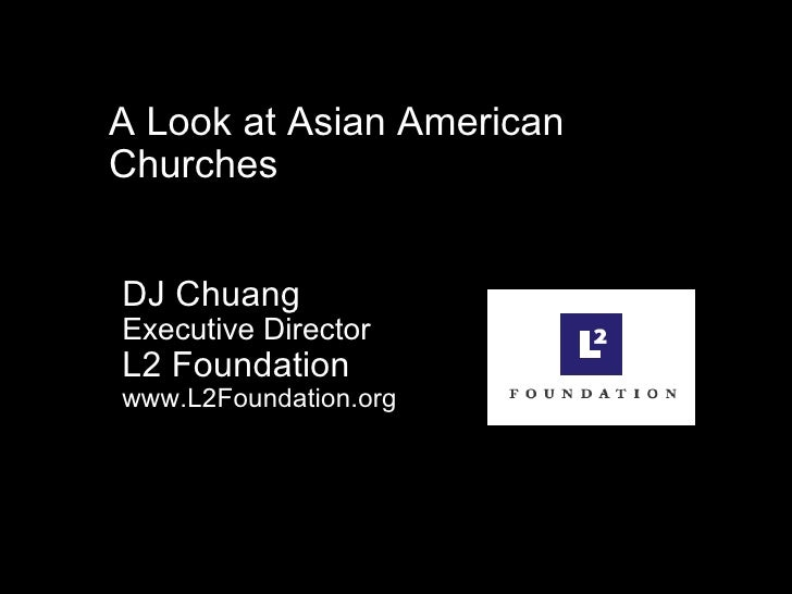 A Look at Asian American Churches DJ Chuang  Executive Director L2 Foundation www.L2Foundation.org