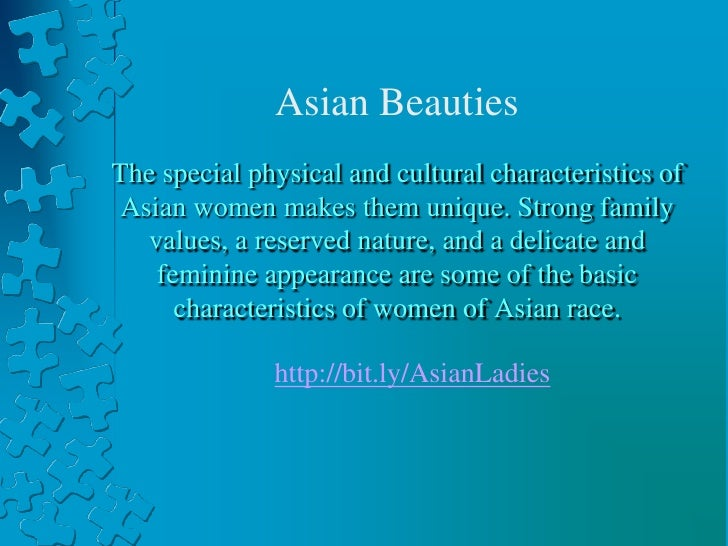 Asian Beauties<br />The special physical and cultural characteristics of Asian women makes them unique. Strong family valu...