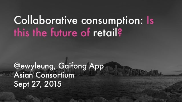 Collaborative consumption: Is this the future of retail? @ewyleung, Gaifong App Asian Consortium Sept 27, 2015