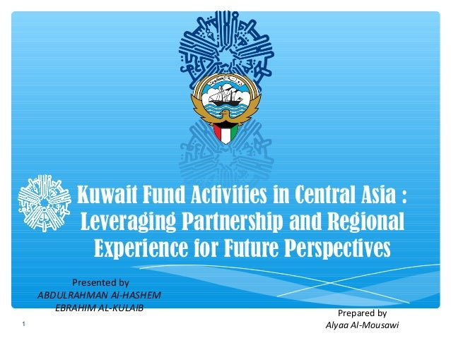Kuwait Fund Activities in Central Asia : Leveraging Partnership and Regional Experience for Future Perspectives Presented ...