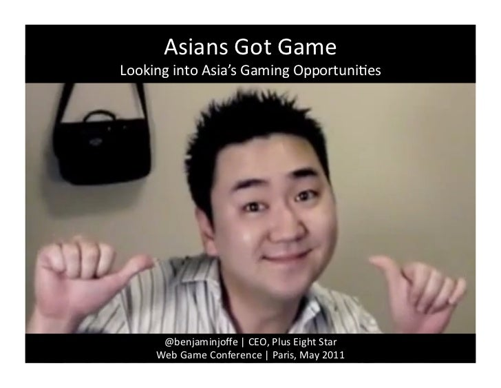 Asians	  Got	  Game	  Looking	  into	  Asia's	  Gaming	  Opportuni4es	          @benjaminjoffe	  |	  CEO,	  Plus	  Eight	  ...