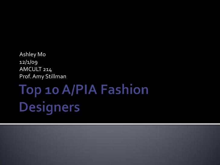 Top 10 A/PIA Fashion Designers<br />Ashley Mo<br />12/1/09<br />AMCULT 214<br />Prof. Amy Stillman<br />