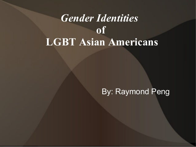 Gender Identities         ofLGBT Asian Americans         By: Raymond Peng