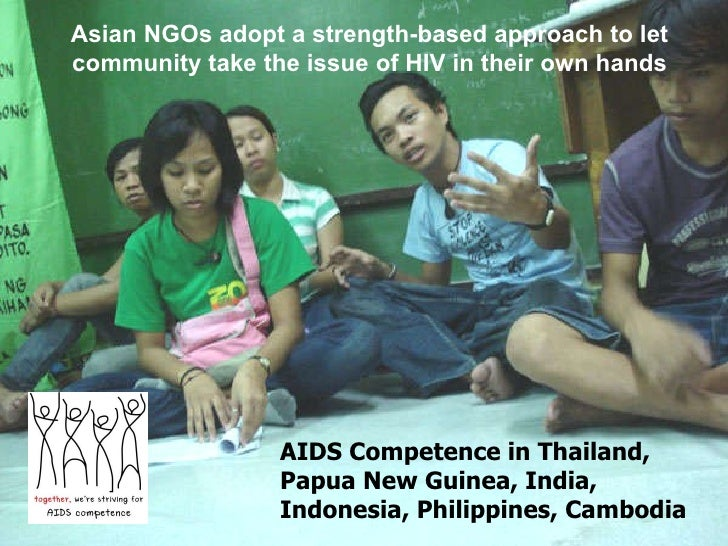 AIDS Competence in Thailand,  Papua New Guinea, India, Indonesia, Philippines, Cambodia A sian NGOs adopt a strength-based...