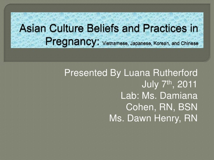 Asian Culture Beliefs and Practices in Pregnancy: Vietnamese, Japanese, Korean, and Chinese<br />Presented By Luana Ruther...
