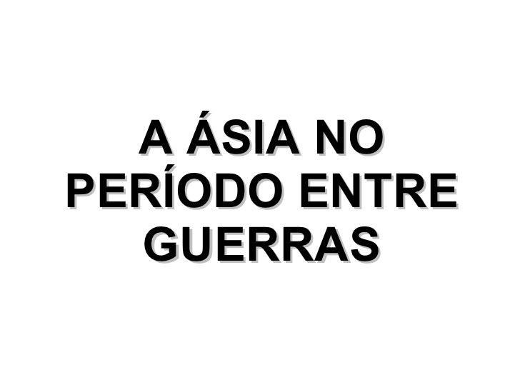 A ÁSIA NO PERÍODO ENTRE GUERRAS
