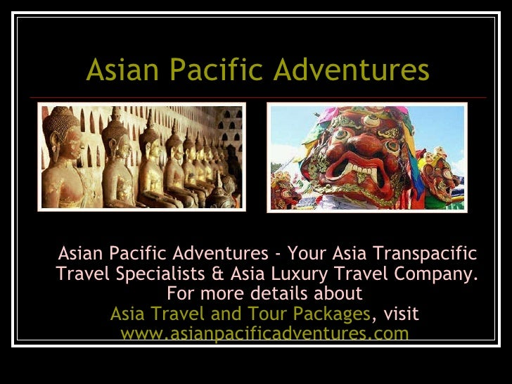 Asian Pacific Adventures <ul><li>Asian Pacific Adventures - Your Asia Transpacific Travel Specialists & Asia Luxury Travel...
