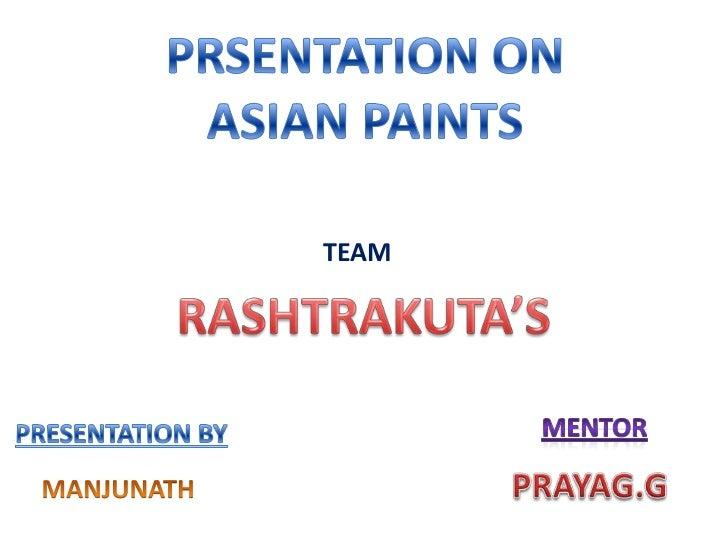 PRSENTATION ON <br />ASIAN PAINTS<br />TEAM<br />RASHTRAKUTA'S<br />MENTOR<br />PRESENTATION BY<br />PRAYAG.G<br />MANJUNA...
