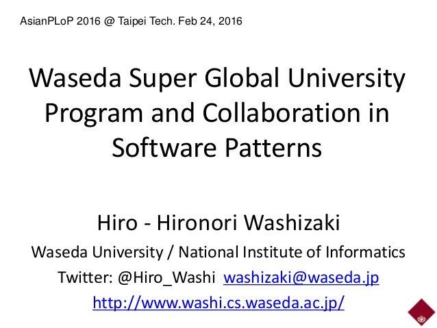 Waseda Super Global University Program and Collaboration in Software Patterns Hiro - Hironori Washizaki Waseda University ...