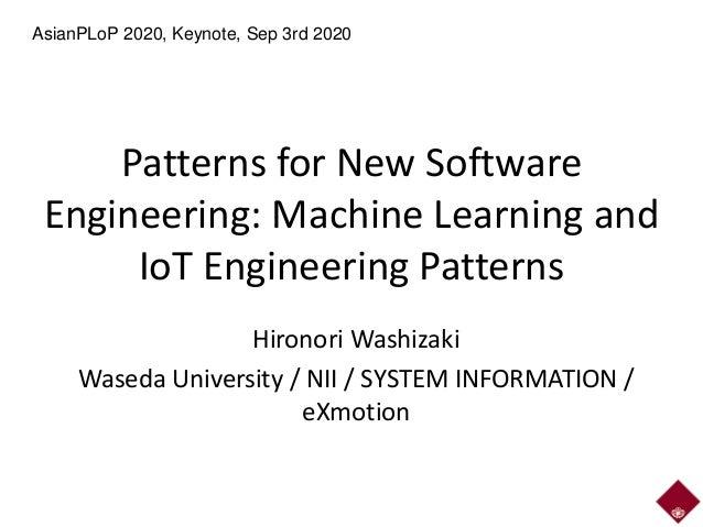 Patterns for New Software Engineering: Machine Learning and IoT Engineering Patterns Hironori Washizaki Waseda University ...
