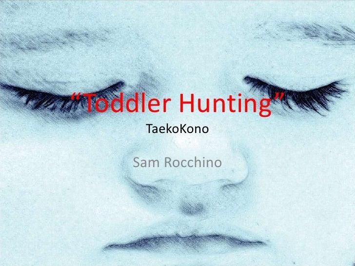 """""""Toddler Hunting""""TaekoKono<br />Sam Rocchino<br />"""