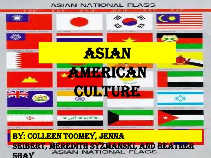 ASIAN             AMERICAN              CULTURE  By: Colleen Toomey, Jenna Seibert, Meredith Syzmanski, and Heather