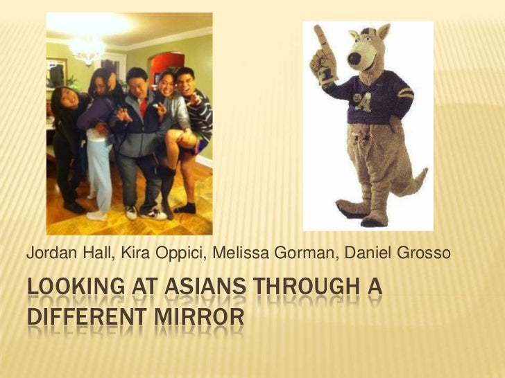 Looking at Asians Through a Different Mirror<br />Jordan Hall, KiraOppici, Melissa Gorman, Daniel Grosso<br />