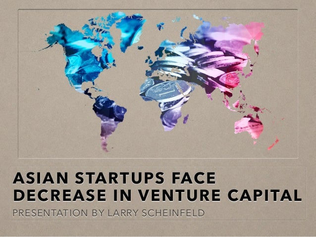 ASIAN STARTUPS FACE DECREASE IN VENTURE CAPITAL PRESENTATION BY LARRY SCHEINFELD