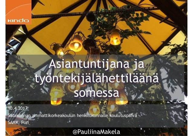 @PauliinaMakela1 10.4.2017 Satakunnan ammattikorkeakoulun henkilökunnalle koulutuspäivä SAMK, Pori Asiantuntijana ja työnt...