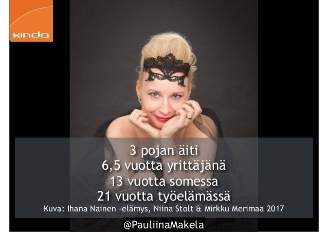 @PauliinaMakela4 3 pojan äiti 6,5 vuotta yrittäjänä 13 vuotta somessa 21 vuotta työelämässä Kuva: Ihana Nainen -elämys, Ni...