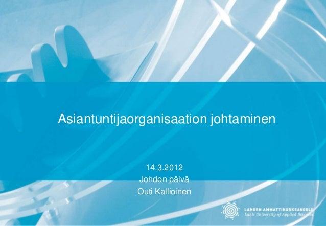Asiantuntijaorganisaation johtaminen 14.3.2012 Johdon päivä Outi Kallioinen