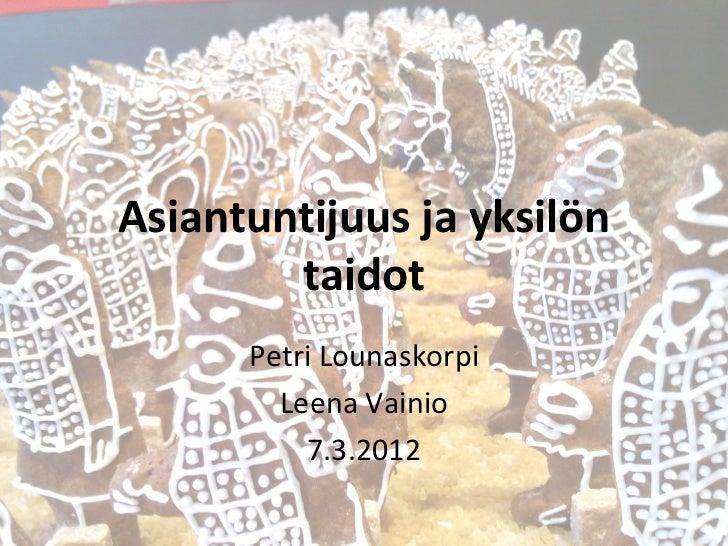 Asiantuntijuus ja yksilön        taidot      Petri Lounaskorpi        Leena Vainio          7.3.2012