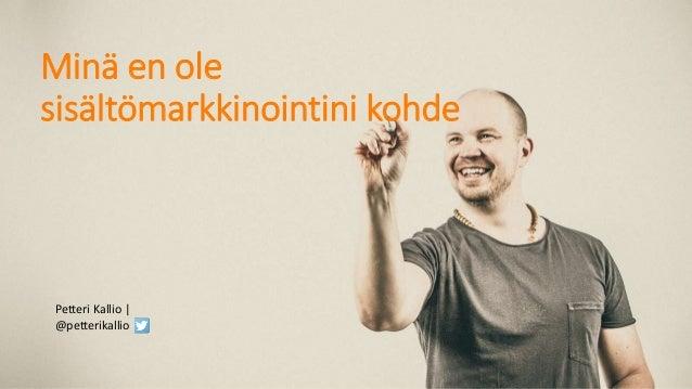 Petteri Kallio   @petterikallio Minä en ole sisältömarkkinointini kohde