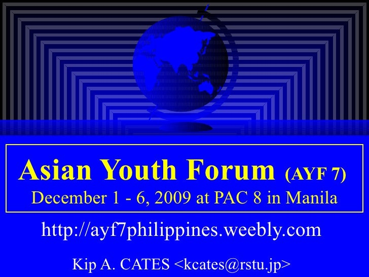 Asian Youth Forum   (AYF 7)   December 1 - 6, 2009 at PAC 8 in Manila http://ayf7philippines.weebly.com   Kip A. CATES <kc...