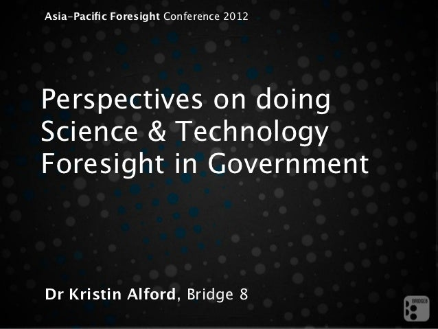 Asia-Pacific Foresight Conference 2012Perspectives on doingScience & TechnologyForesight in GovernmentDr Kristin Alford, Br...