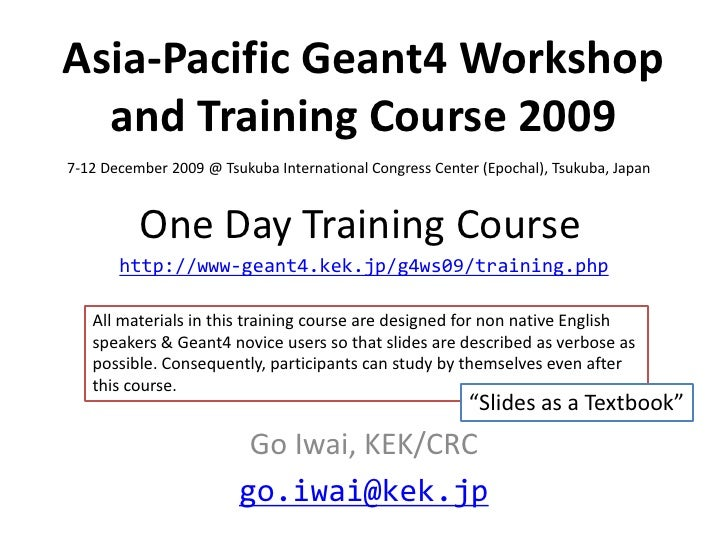 Asia-Pacific Geant4 Workshop   and Training Course 2009 7-12 December 2009 @ Tsukuba International Congress Center (Epocha...