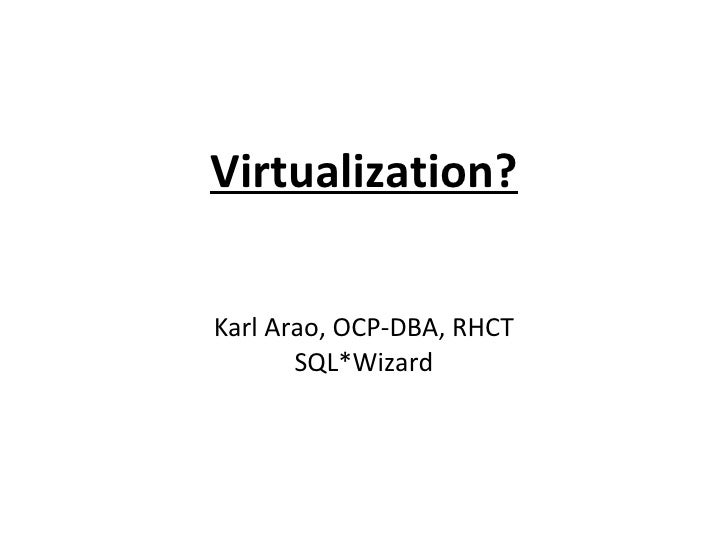 Virtualization?  Karl Arao, OCP-DBA, RHCT        SQL*Wizard