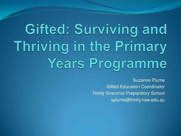 Gifted: Surviving and Thriving in the Primary Years Programme<br />Suzanne Plume<br />Gifted Education Coordinator<br />Tr...