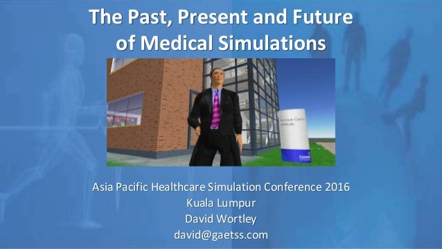 The Past, Present and Future of Medical Simulations Asia Pacific Healthcare Simulation Conference 2016 Kuala Lumpur David ...