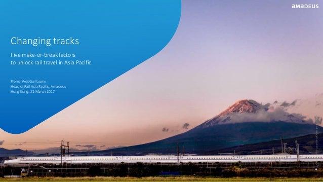 Pierre-Yves Guillaume Head of Rail Asia Pacific, Amadeus Hong Kong, 21 March 2017 Five make-or-break factors to unlock rai...