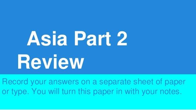 Asia Part 2 Review Record your answers on a separate sheet of paper or type. You will turn this paper in with your notes.