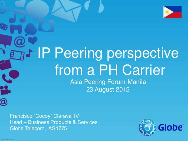 "IP Peering perspective from a PH Carrier Asia Peering Forum-Manila 23 August 2012 Francisco ""Cocoy"" Claraval IV Head – Bus..."