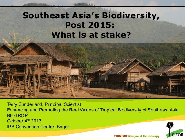 Southeast Asia's Biodiversity, Post 2015: What is at stake?  Terry Sunderland, Principal Scientist Enhancing and Promoting...