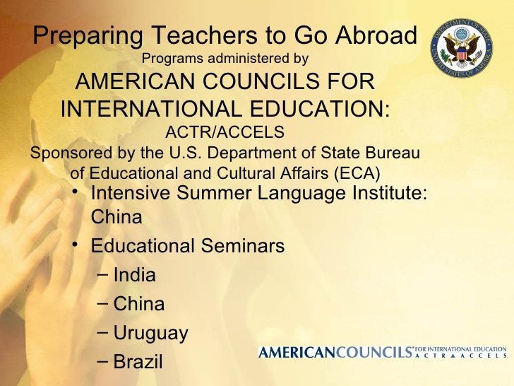 Preparing Teachers to Go Abroad             Programs administered by     AMERICAN COUNCILS FOR   INTERNATIONAL EDUCATION: ...